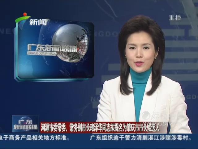 河源市委常委、常务副市长赖泽华同志拟提名为肇庆市市长候选人